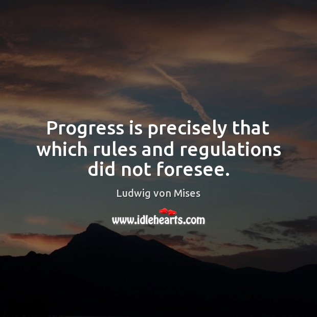 Progress is precisely that which rules and regulations did not foresee. Progress Quotes Image