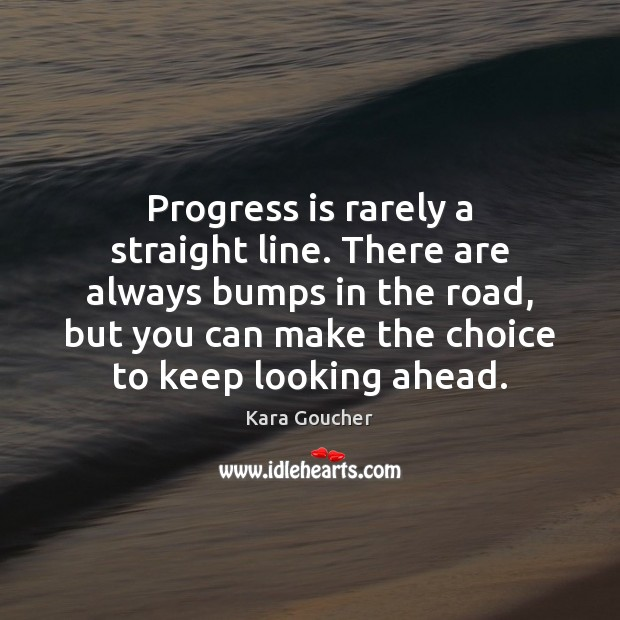 Progress is rarely a straight line. There are always bumps in the Image