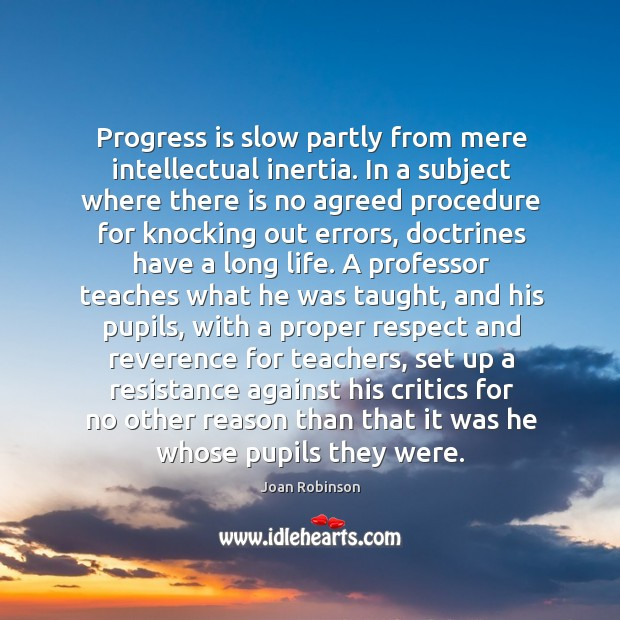 Progress is slow partly from mere intellectual inertia. In a subject where Joan Robinson Picture Quote