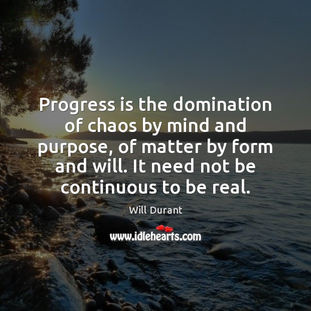 Progress is the domination of chaos by mind and purpose, of matter Will Durant Picture Quote