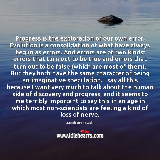 Progress is the exploration of our own error. Evolution is a consolidation Image