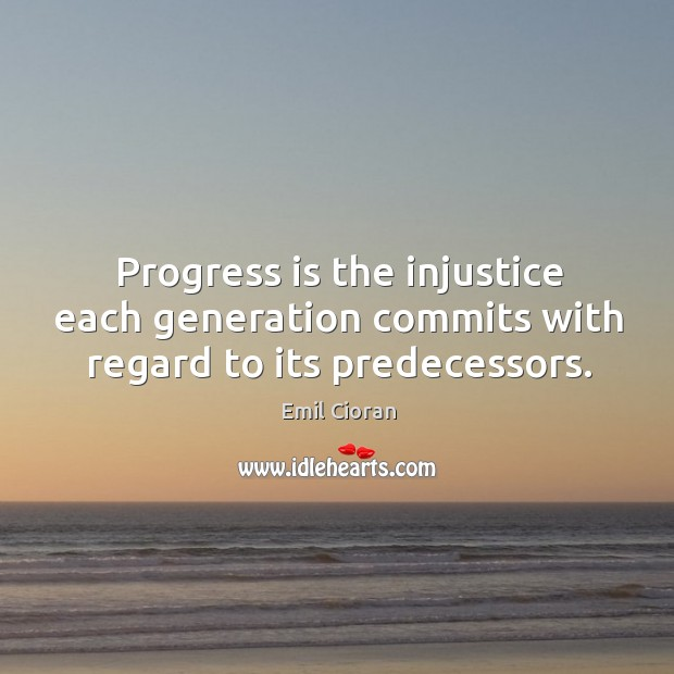 Progress is the injustice each generation commits with regard to its predecessors. Emil Cioran Picture Quote