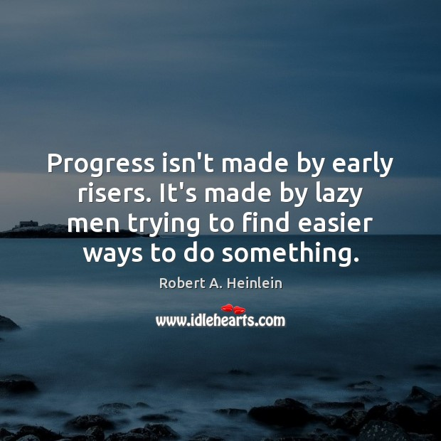 Image, Progress isn't made by early risers. It's made by lazy men trying