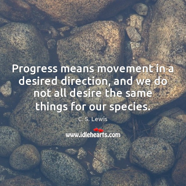 Progress means movement in a desired direction, and we do not all Image
