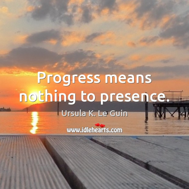 Progress means nothing to presence. Ursula K. Le Guin Picture Quote