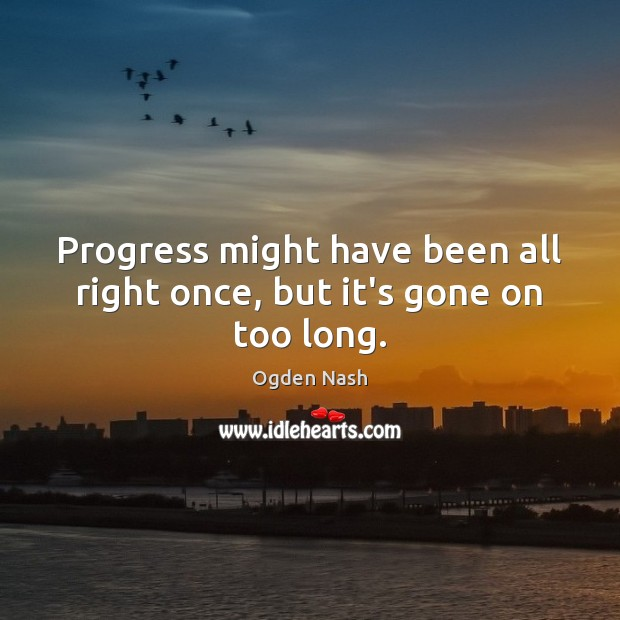 Progress might have been all right once, but it's gone on too long. Ogden Nash Picture Quote