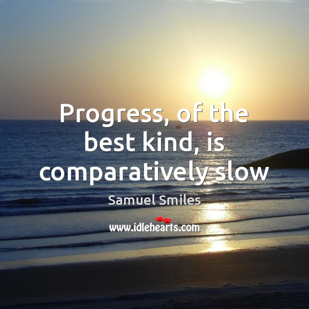 Progress, of the best kind, is comparatively slow Samuel Smiles Picture Quote