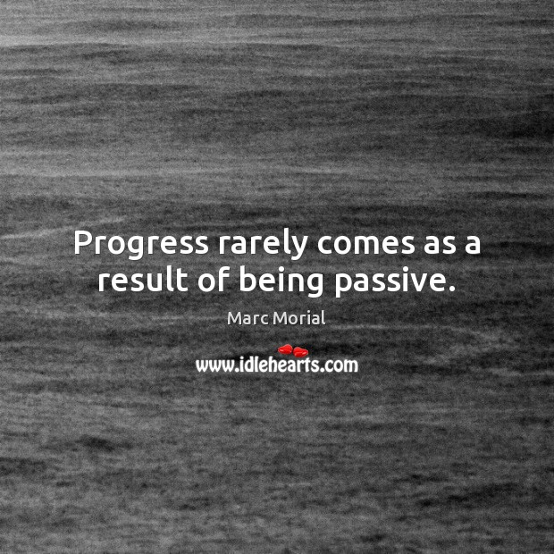 Progress rarely comes as a result of being passive. Image