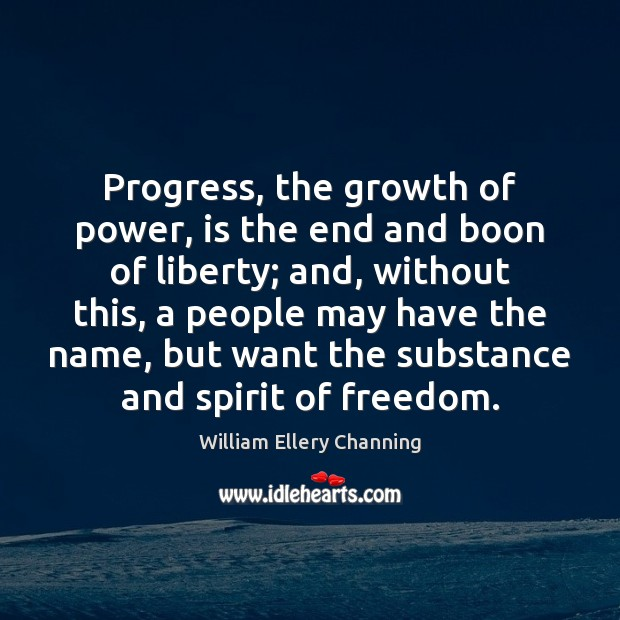 Progress, the growth of power, is the end and boon of liberty; William Ellery Channing Picture Quote