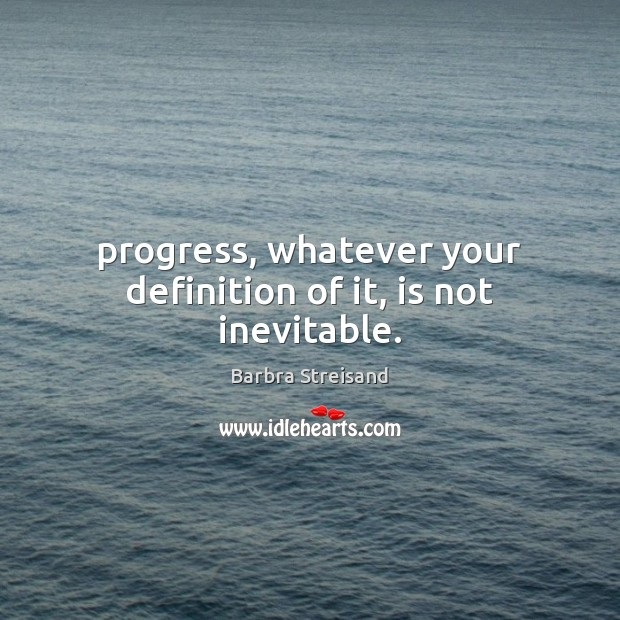 Image, Progress, whatever your definition of it, is not inevitable.