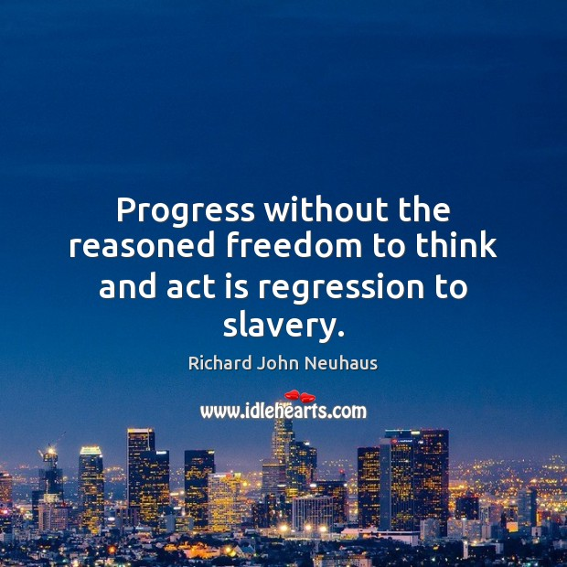 Progress without the reasoned freedom to think and act is regression to slavery. Image