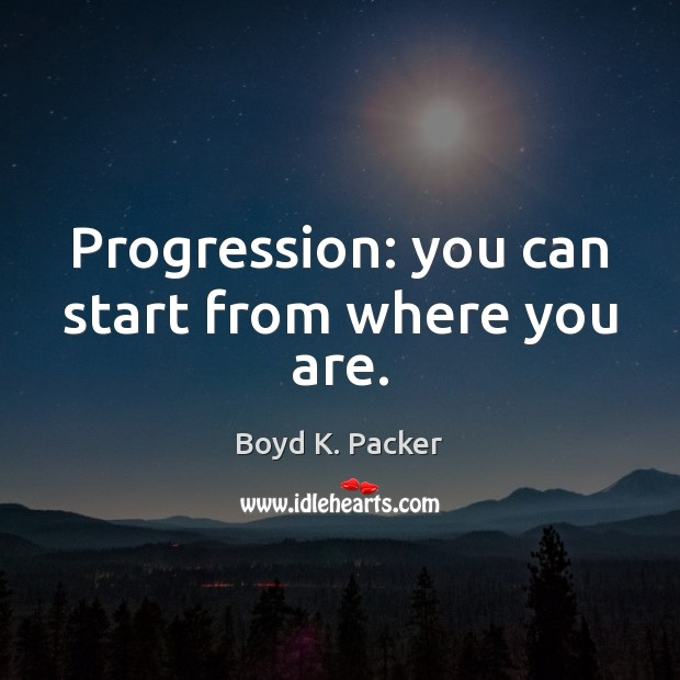 Progression: you can start from where you are. Boyd K. Packer Picture Quote