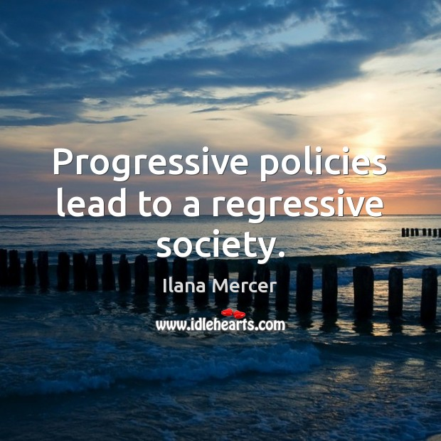 Image, Progressive policies lead to a regressive society.