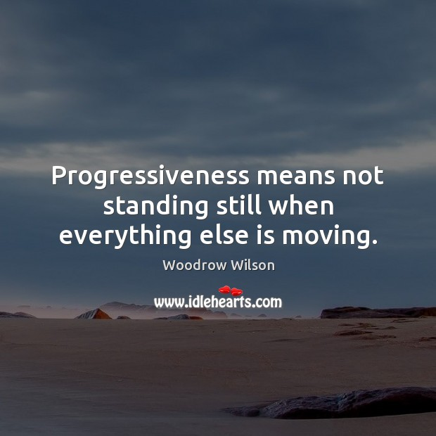 Image, Progressiveness means not standing still when everything else is moving.