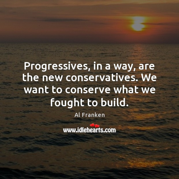 Progressives, in a way, are the new conservatives. We want to conserve Image