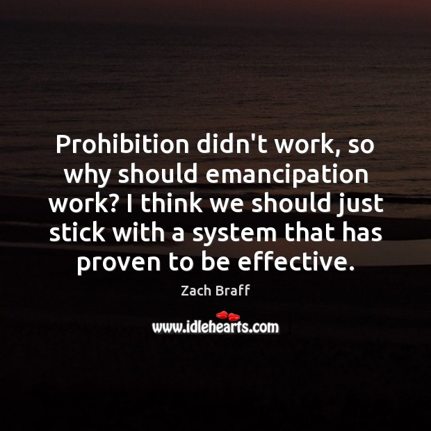 Prohibition didn't work, so why should emancipation work? I think we should Zach Braff Picture Quote