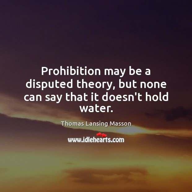 Prohibition may be a disputed theory, but none can say that it doesn't hold water. Image