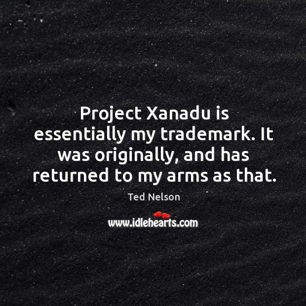 Project xanadu is essentially my trademark. It was originally, and has returned to my arms as that. Image