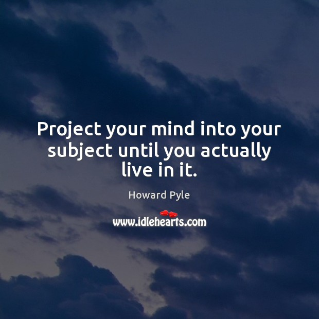 Project your mind into your subject until you actually live in it. Image