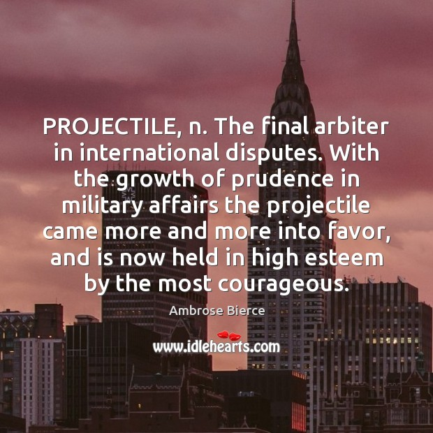 PROJECTILE, n. The final arbiter in international disputes. With the growth of Image