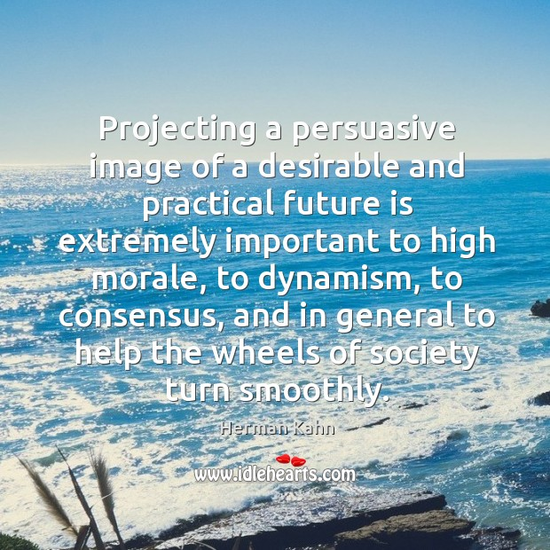 Projecting a persuasive image of a desirable and practical future is extremely important to high morale Image