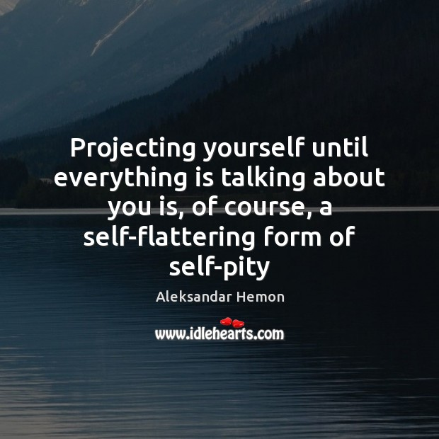 Projecting yourself until everything is talking about you is, of course, a Image
