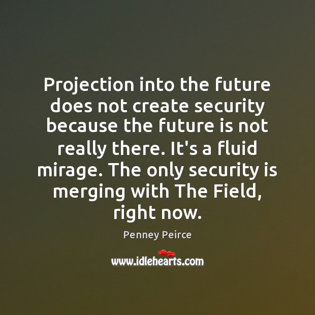 Projection into the future does not create security because the future is Image