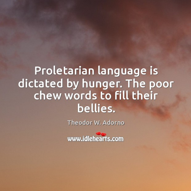Proletarian language is dictated by hunger. The poor chew words to fill their bellies. Theodor W. Adorno Picture Quote