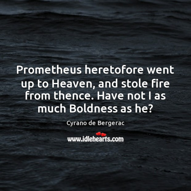 Prometheus heretofore went up to Heaven, and stole fire from thence. Have Cyrano de Bergerac Picture Quote