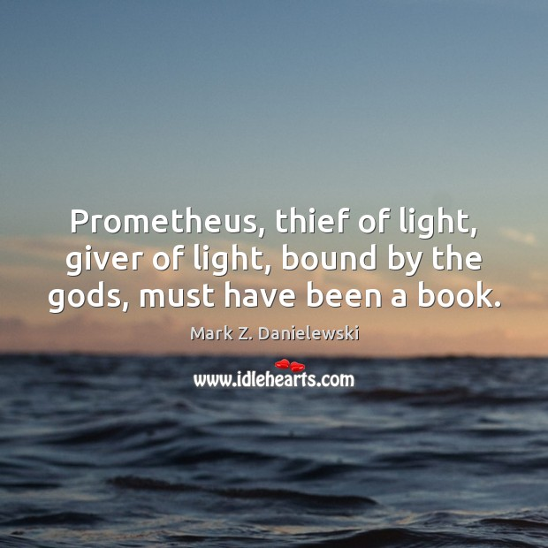 Prometheus, thief of light, giver of light, bound by the Gods, must have been a book. Mark Z. Danielewski Picture Quote