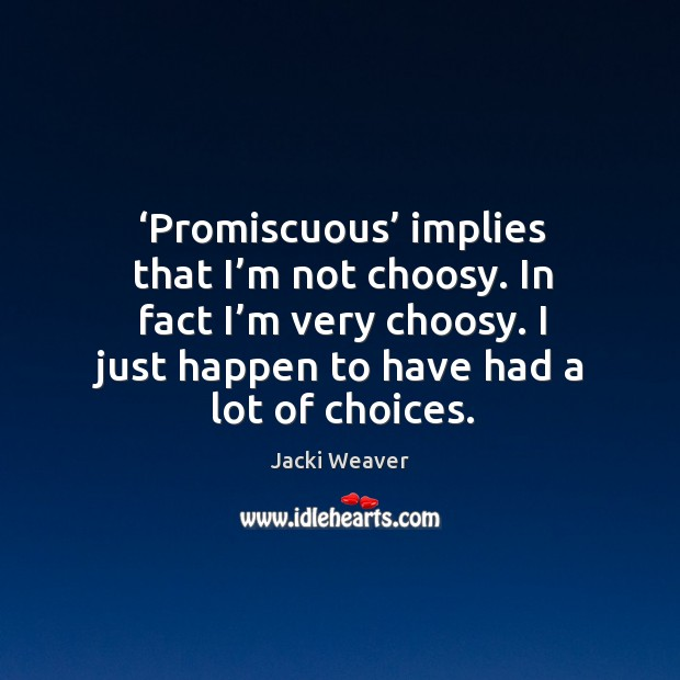 Promiscuous implies that I'm not choosy. In fact I'm very choosy. I just happen to have had a lot of choices. Image