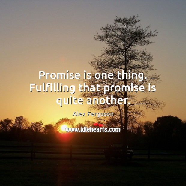 Promise is one thing. Fulfilling that promise is quite another. Alex Ferguson Picture Quote