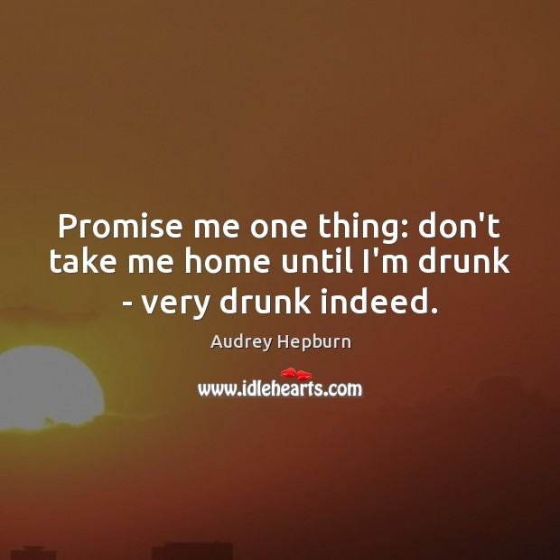 Promise me one thing: don't take me home until I'm drunk – very drunk indeed. Image
