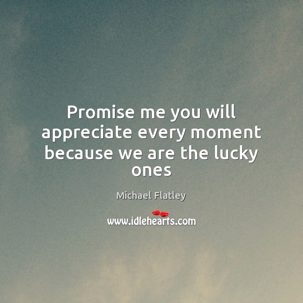 Promise me you will appreciate every moment because we are the lucky ones Michael Flatley Picture Quote