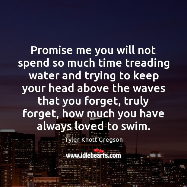Promise Me You Will Not Spend So Much Time Treading Water And