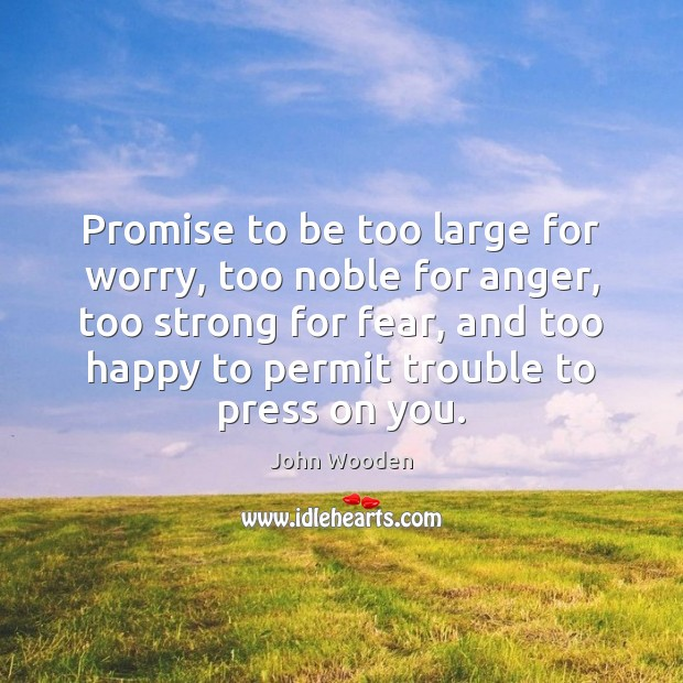 Promise to be too large for worry, too noble for anger, too John Wooden Picture Quote