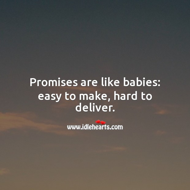 Promises are like babies: easy to make, hard to deliver. Image