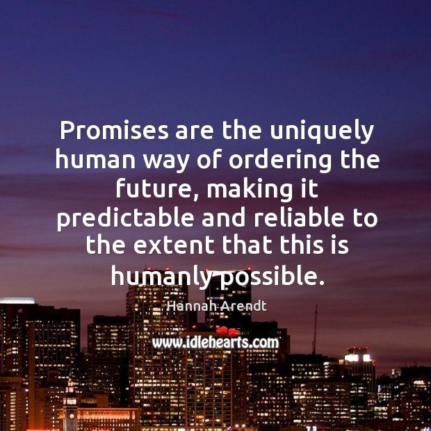 Promises are the uniquely human way of ordering the future, making it predictable and reliable Image
