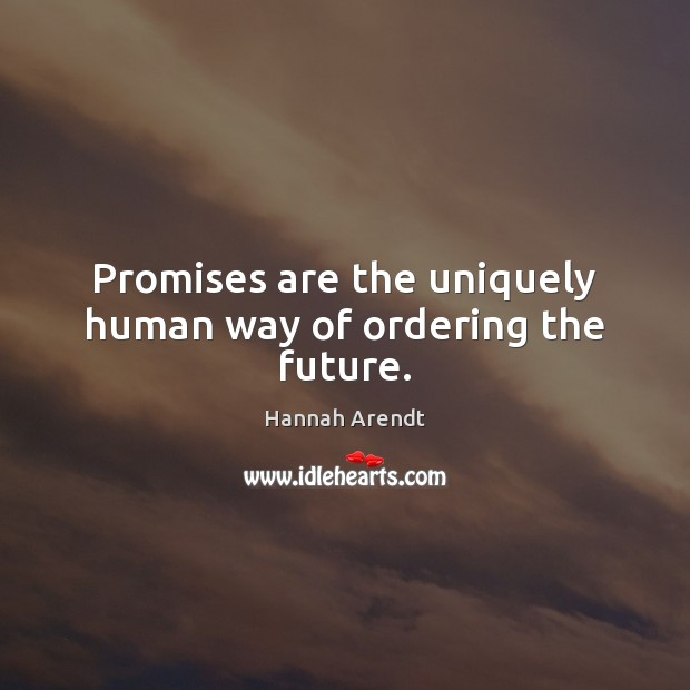 Promises are the uniquely human way of ordering the future. Hannah Arendt Picture Quote