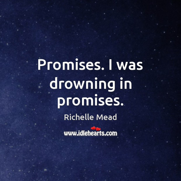 Image, Promises. I was drowning in promises.