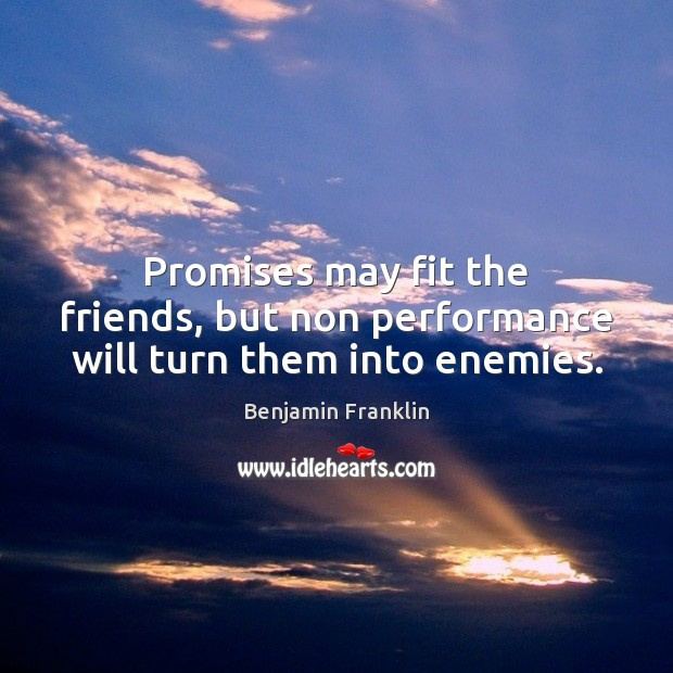 Image, Promises may fit the friends, but non performance will turn them into enemies.