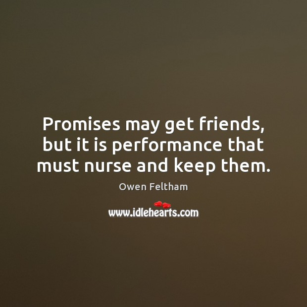 Promises may get friends, but it is performance that must nurse and keep them. Owen Feltham Picture Quote