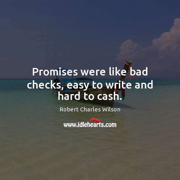 Promises were like bad checks, easy to write and hard to cash. Robert Charles Wilson Picture Quote