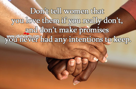Don't tell women that you love them if you really don't. Image