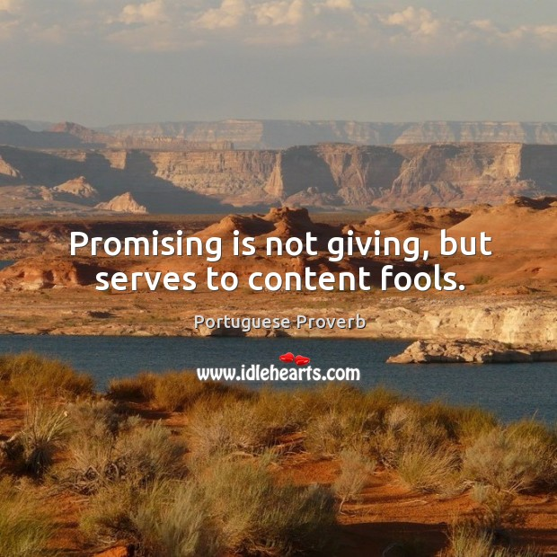 Promising is not giving, but serves to content fools. Image