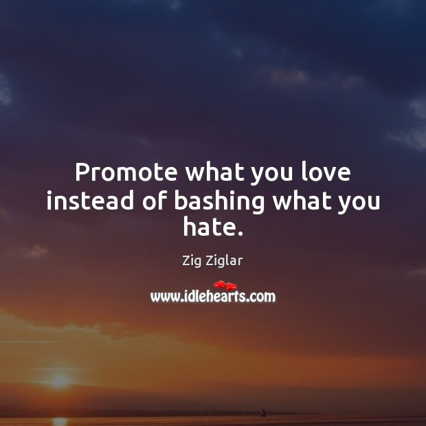 Promote what you love instead of bashing what you hate. Image