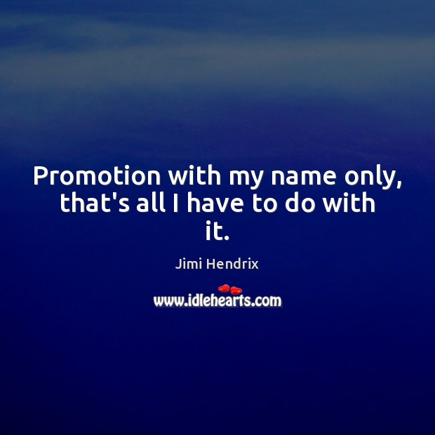 Promotion with my name only, that's all I have to do with it. Jimi Hendrix Picture Quote
