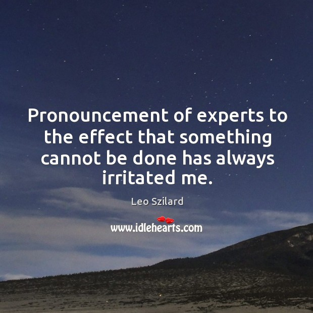 Pronouncement of experts to the effect that something cannot be done has always irritated me. Leo Szilard Picture Quote