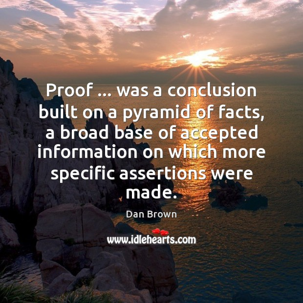 Proof … was a conclusion built on a pyramid of facts, a broad Dan Brown Picture Quote
