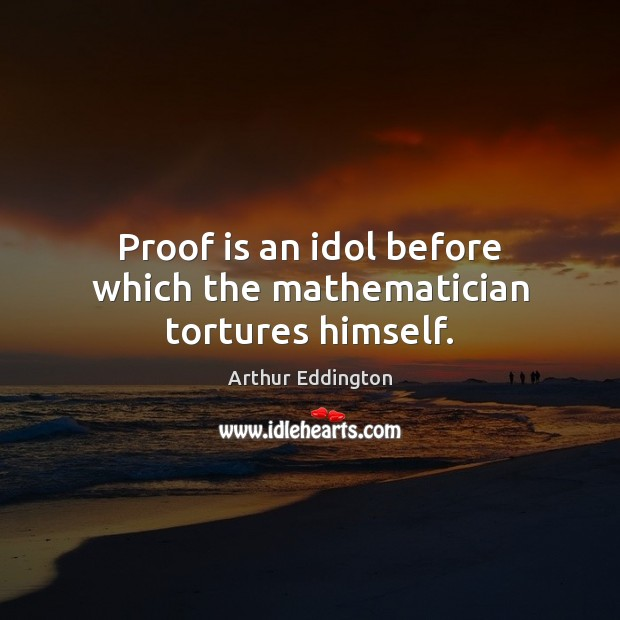 Proof is an idol before which the mathematician tortures himself. Arthur Eddington Picture Quote